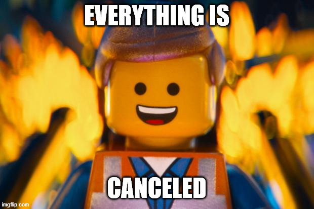 lego movie emmet |  EVERYTHING IS; CANCELED | image tagged in lego movie emmet | made w/ Imgflip meme maker