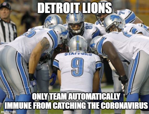 Detroit Lions |  DETROIT LIONS; ONLY TEAM AUTOMATICALLY IMMUNE FROM CATCHING THE CORONAVIRUS | image tagged in detroit lions | made w/ Imgflip meme maker