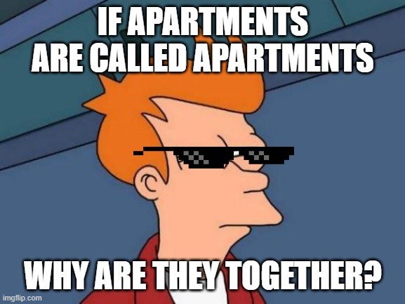 Futurama Fry Meme | IF APARTMENTS ARE CALLED APARTMENTS WHY ARE THEY TOGETHER? | image tagged in memes,futurama fry | made w/ Imgflip meme maker