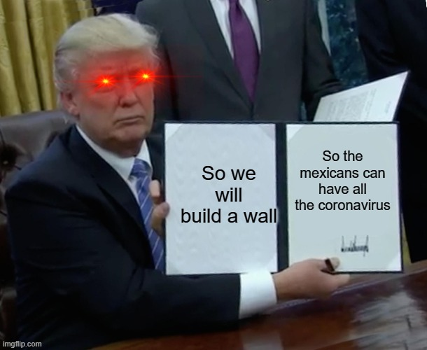 Trump Bill Signing Meme | So we will build a wall So the mexicans can have all the coronavirus | image tagged in memes,trump bill signing | made w/ Imgflip meme maker