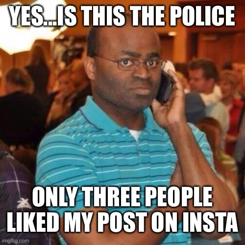 Calling the police | YES...IS THIS THE POLICE ONLY THREE PEOPLE LIKED MY POST ON INSTAGRAM | image tagged in calling the police | made w/ Imgflip meme maker