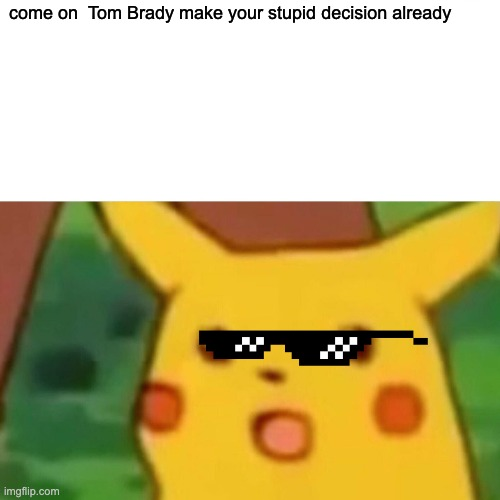 Surprised Pikachu |  come on  Tom Brady make your stupid decision already | image tagged in memes,surprised pikachu | made w/ Imgflip meme maker