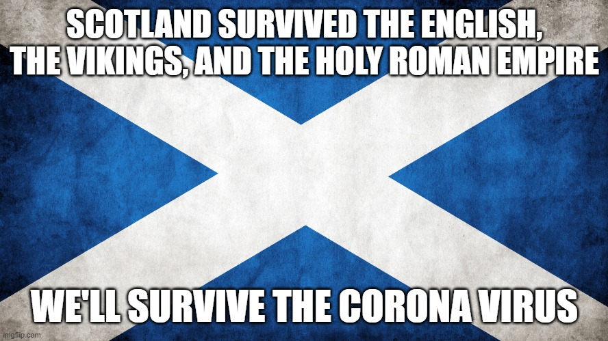 Scotland will survive the Corona virus | SCOTLAND SURVIVED THE ENGLISH, THE VIKINGS, AND THE HOLY ROMAN EMPIRE WE'LL SURVIVE THE CORONA VIRUS | image tagged in scotland,coronavirus | made w/ Imgflip meme maker