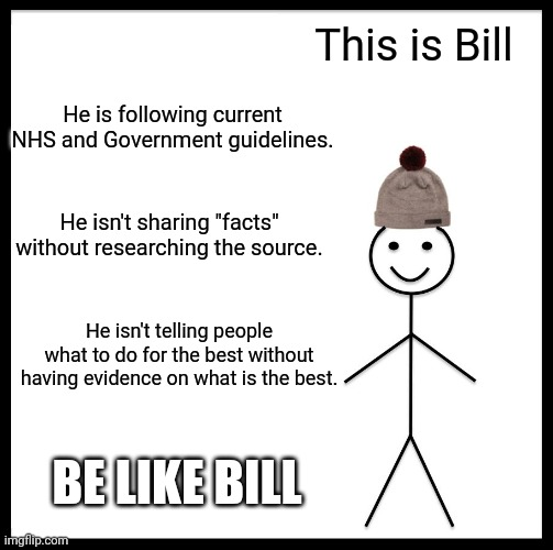 "Be Like Bill |  This is Bill; He is following current NHS and Government guidelines. He isn't sharing ""facts"" without researching the source. He isn't telling people what to do for the best without having evidence on what is the best. BE LIKE BILL 