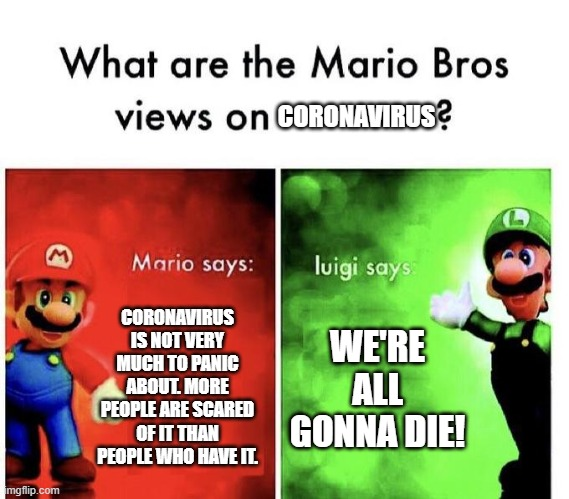 Luigi Speaks the Truth | CORONAVIRUS IS NOT VERY MUCH TO PANIC ABOUT. MORE PEOPLE ARE SCARED OF IT THAN PEOPLE WHO HAVE IT. WE'RE ALL GONNA DIE! CORONAVIRUS | image tagged in mario bros views | made w/ Imgflip meme maker