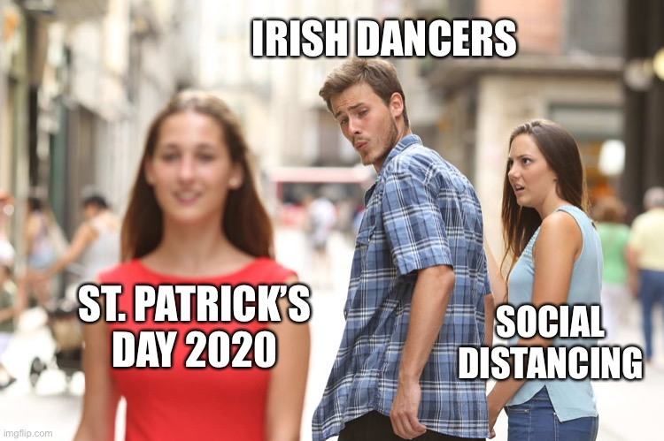 Disloyal Boyfriend |  IRISH DANCERS; ST. PATRICK'S DAY 2020; SOCIAL DISTANCING | image tagged in disloyal boyfriend | made w/ Imgflip meme maker