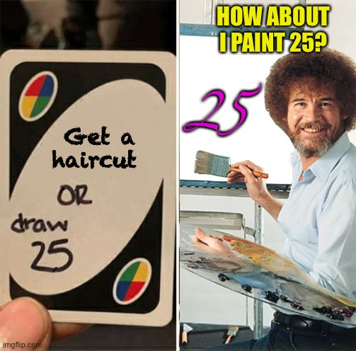 Bob Ross like a boss |  HOW ABOUT I PAINT 25? Get a haircut; 25 | image tagged in memes,uno draw 25 cards,bob ross | made w/ Imgflip meme maker