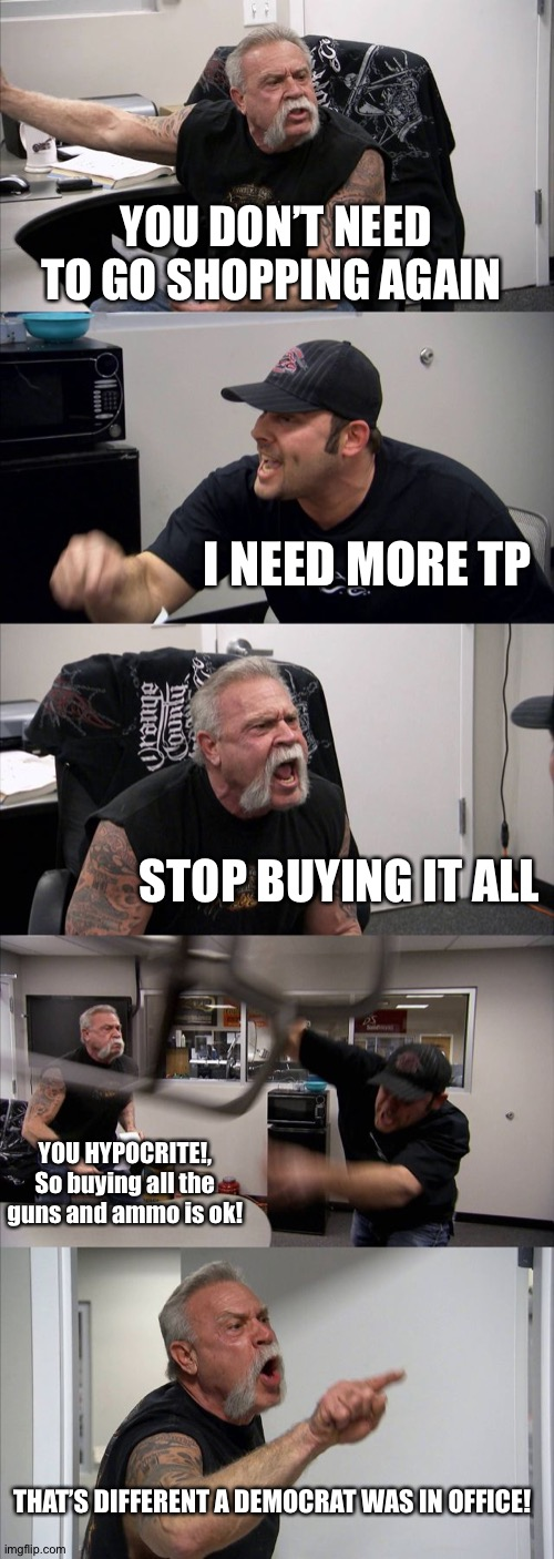 American Chopper Argument Meme | YOU DON'T NEED TO GO SHOPPING AGAIN I NEED MORE TP STOP BUYING IT ALL YOU HYPOCRITE!, So buying all the guns and ammo is ok! THAT'S DIFFEREN | image tagged in memes,american chopper argument | made w/ Imgflip meme maker