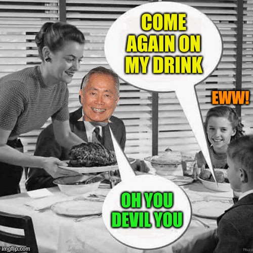 Vintage Family Dinner | COME AGAIN ON MY DRINK OH YOU DEVIL YOU EWW! | image tagged in vintage family dinner | made w/ Imgflip meme maker