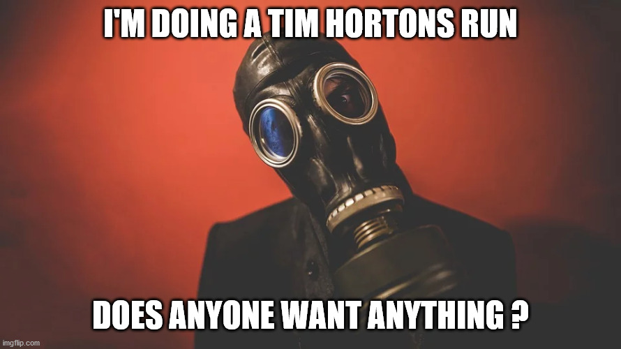 COVID-19 |  I'M DOING A TIM HORTONS RUN; DOES ANYONE WANT ANYTHING ? | image tagged in covid-19,coronavirus,tim hortons,coffee,gas mask | made w/ Imgflip meme maker