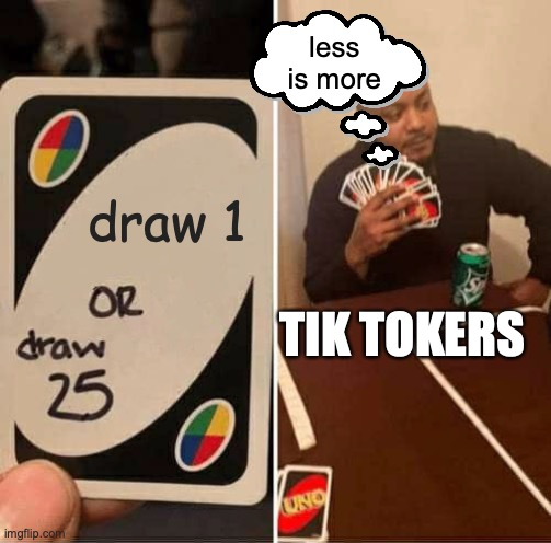 UNO Draw 25 Cards Meme | draw 1 less is more TIK TOKERS | image tagged in memes,uno draw 25 cards | made w/ Imgflip meme maker