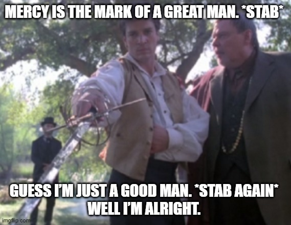 MERCY IS THE MARK OF A GREAT MAN. *STAB*; GUESS I'M JUST A GOOD MAN. *STAB AGAIN*  WELL I'M ALRIGHT. | image tagged in firefly,captain mal,good man | made w/ Imgflip meme maker