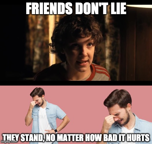 FRIENDS DON'T LIE; THEY STAND, NO MATTER HOW BAD IT HURTS | image tagged in funny,eleven stranger things,stranger things,friends | made w/ Imgflip meme maker