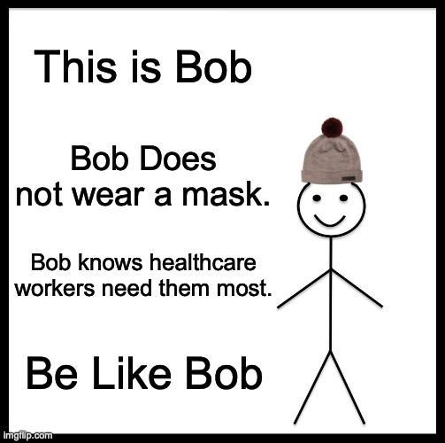 Be Like Bill |  This is Bob; Bob Does not wear a mask. Bob knows healthcare workers need them most. Be Like Bob | image tagged in memes,be like bill | made w/ Imgflip meme maker