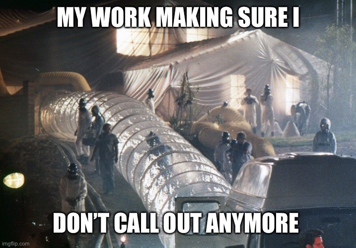 Workplace humor |  MY WORK MAKING SURE I; DON'T CALL OUT ANYMORE | image tagged in work,humor,funny meme,covid-19,coronavirus | made w/ Imgflip meme maker