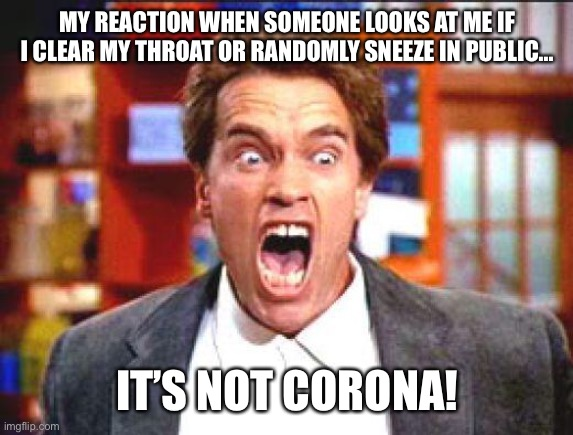 arnold | MY REACTION WHEN SOMEONE LOOKS AT ME IF I CLEAR MY THROAT OR RANDOMLY SNEEZE IN PUBLIC... IT'S NOT CORONA! | image tagged in arnold | made w/ Imgflip meme maker