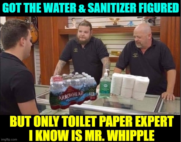 Latest Pawn Stars Episode | GOT THE WATER & SANITIZER FIGURED BUT ONLY TOILET PAPER EXPERT     I KNOW IS MR. WHIPPLE | image tagged in vince vance,bottled water,hand sanitizer,toilet paper,rick from pawn stars,don't sqeeze the charmin | made w/ Imgflip meme maker