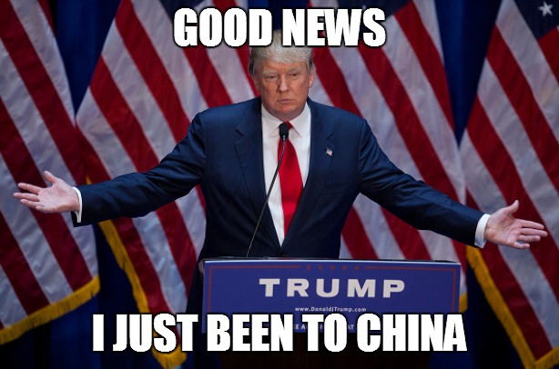 Donald Trump |  GOOD NEWS; I JUST BEEN TO CHINA | image tagged in donald trump | made w/ Imgflip meme maker