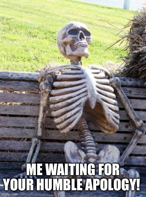 Waiting Skeleton Meme | ME WAITING FOR YOUR HUMBLE APOLOGY! | image tagged in memes,waiting skeleton | made w/ Imgflip meme maker
