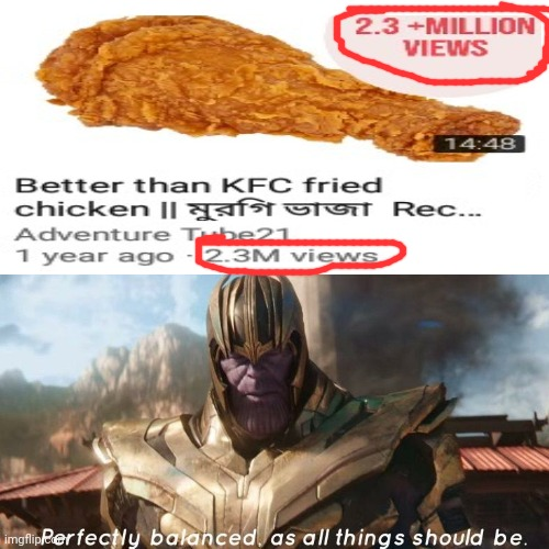 2.3M views; Perfectly balanced | image tagged in perfectly balanced,fried chicken,thanos perfectly balanced as all things should be,funny,memes,thanos perfectly balanced | made w/ Imgflip meme maker