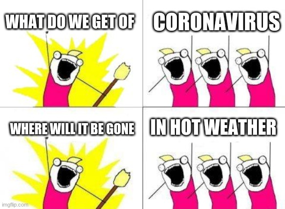 What Do We Want Meme | WHAT DO WE GET OF CORONAVIRUS WHERE WILL IT BE GONE IN HOT WEATHER | image tagged in memes,what do we want,coronavirus,weather | made w/ Imgflip meme maker
