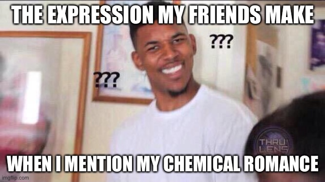 Black guy confused |  THE EXPRESSION MY FRIENDS MAKE; WHEN I MENTION MY CHEMICAL ROMANCE | image tagged in black guy confused | made w/ Imgflip meme maker