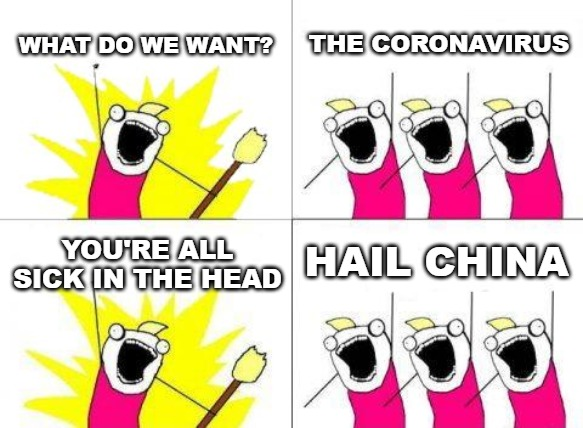 Something ain't right here. | WHAT DO WE WANT? THE CORONAVIRUS YOU'RE ALL SICK IN THE HEAD HAIL CHINA | image tagged in memes,what do we want,china,coronavirus | made w/ Imgflip meme maker
