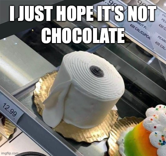 I JUST HOPE IT'S NOT; CHOCOLATE | image tagged in covid-19,covid19,tp,toilet paper,cake | made w/ Imgflip meme maker