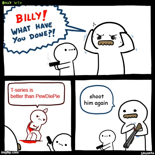 Billy, What Have You Done | T-series is better than PewDiePie shoot him again | image tagged in billy what have you done | made w/ Imgflip meme maker