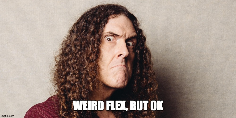 WEIRD FLEX, BUT OK | image tagged in wierd al | made w/ Imgflip meme maker
