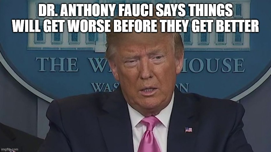 If Only You Knew How Bad Things Really Are |  DR. ANTHONY FAUCI SAYS THINGS WILL GET WORSE BEFORE THEY GET BETTER | image tagged in if only you knew how bad things really are | made w/ Imgflip meme maker