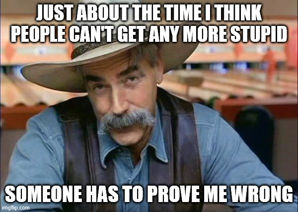 Sam Elliott special kind of stupid | JUST ABOUT THE TIME I THINK PEOPLE CAN'T GET ANY MORE STUPID SOMEONE HAS TO PROVE ME WRONG | image tagged in sam elliott special kind of stupid | made w/ Imgflip meme maker