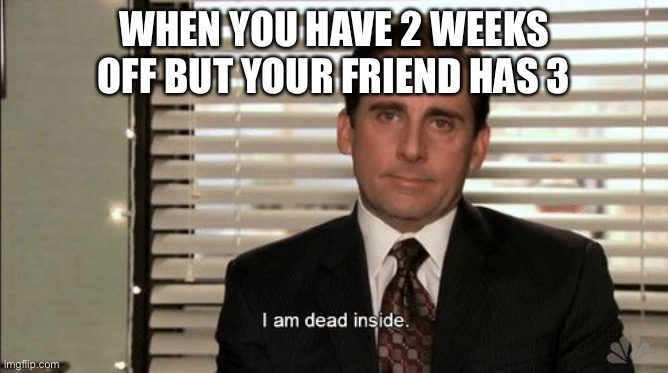 I am dead inside | WHEN YOU HAVE 2 WEEKS OFF BUT YOUR FRIEND HAS 3 | image tagged in i am dead inside | made w/ Imgflip meme maker
