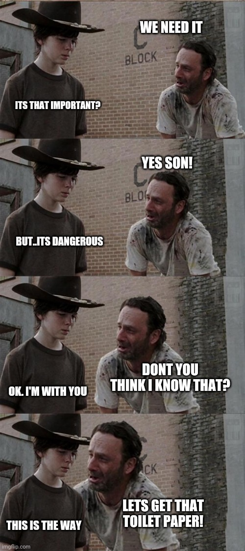 Rick and Carl Long |  WE NEED IT; ITS THAT IMPORTANT? YES SON! BUT..ITS DANGEROUS; DONT YOU THINK I KNOW THAT? OK. I'M WITH YOU; LETS GET THAT TOILET PAPER! THIS IS THE WAY | image tagged in memes,rick and carl long | made w/ Imgflip meme maker