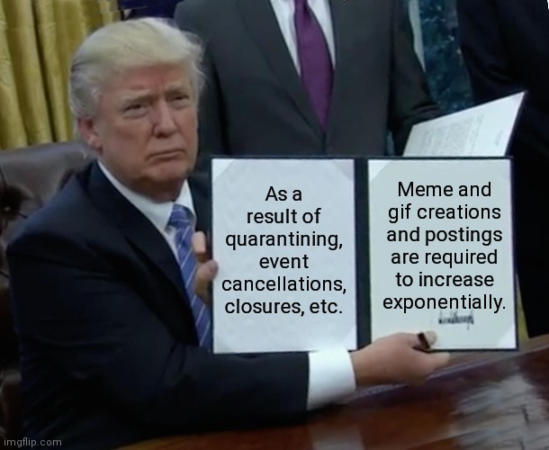 By presidential proclamation.... |  Meme and gif creations and postings are required to increase exponentially. As a result of quarantining, event cancellations, closures, etc. | image tagged in memes,trump bill signing,presidential alert,satire,let me create one thing,funny memes | made w/ Imgflip meme maker