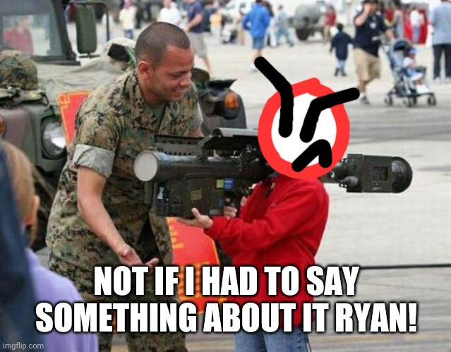 Little girl with rocket launcher | NOT IF I HAD TO SAY SOMETHING ABOUT IT RYAN! | image tagged in little girl with rocket launcher | made w/ Imgflip meme maker