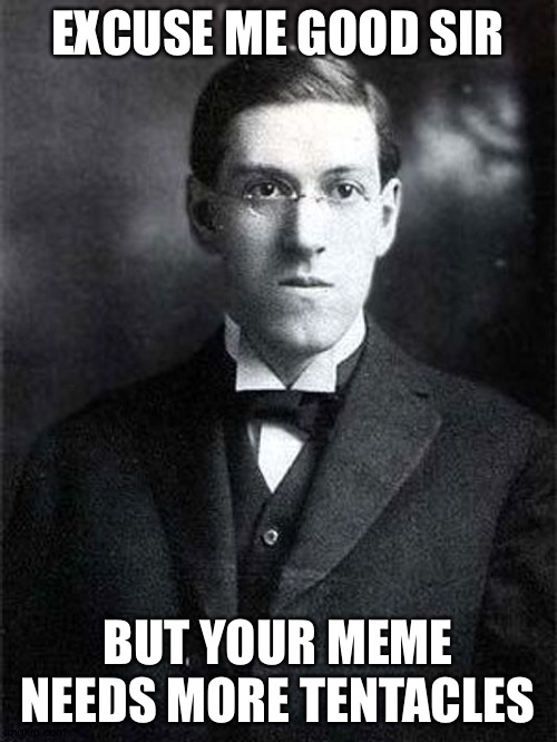 Just a bit more tentacles |  EXCUSE ME GOOD SIR; BUT YOUR MEME NEEDS MORE TENTACLES | image tagged in lovecraft hold my beer,lovecraft | made w/ Imgflip meme maker