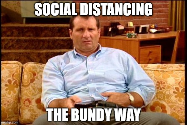 SOCIAL DISTANCING THE BUNDY WAY |  SOCIAL DISTANCING; THE BUNDY WAY | image tagged in al bundy,social distancing,coronavirus | made w/ Imgflip meme maker
