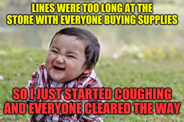 They parted like the red sea! | LINES WERE TOO LONG AT THE STORE WITH EVERYONE BUYING SUPPLIES SO I JUST STARTED COUGHING AND EVERYONE CLEARED THE WAY | image tagged in memes,evil toddler | made w/ Imgflip meme maker