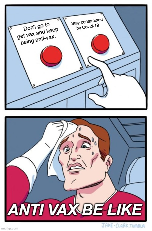 Two Buttons Meme |  Stay contamined by Covid-19; Don't go to get vax and keep being anti-vax. ANTI VAX BE LIKE | image tagged in memes,two buttons | made w/ Imgflip meme maker