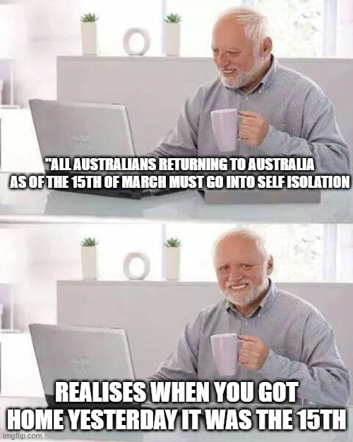 "Hide the Pain Harold Meme | ""ALL AUSTRALIANS RETURNING TO AUSTRALIA AS OF THE 15TH OF MARCH MUST GO INTO SELF ISOLATION REALISES WHEN YOU GOT HOME YESTERDAY IT WAS THE  