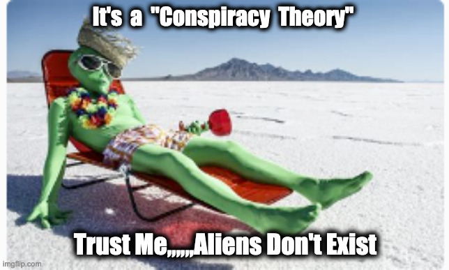 "Aliens |  It's  a  ""Conspiracy  Theory""; Trust Me,,,,,,Aliens Don't Exist 