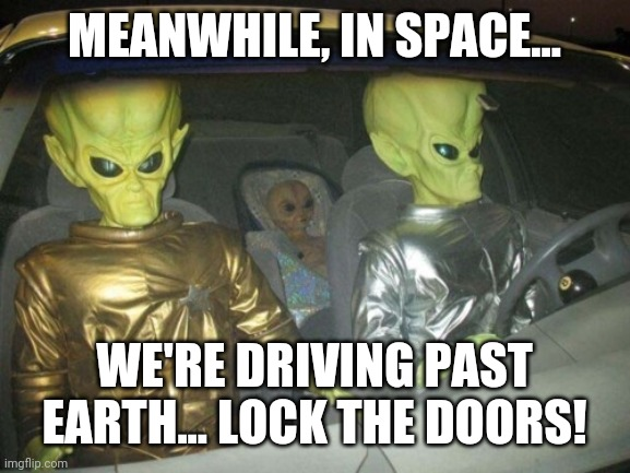 MEANWHILE, IN SPACE... WE'RE DRIVING PAST EARTH... LOCK THE DOORS! | image tagged in aliens,earth,fear | made w/ Imgflip meme maker