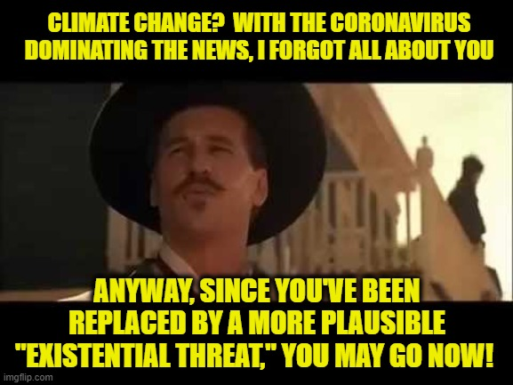"Top of the Charts |  CLIMATE CHANGE?  WITH THE CORONAVIRUS DOMINATING THE NEWS, I FORGOT ALL ABOUT YOU; ANYWAY, SINCE YOU'VE BEEN REPLACED BY A MORE PLAUSIBLE ""EXISTENTIAL THREAT,"" YOU MAY GO NOW! 