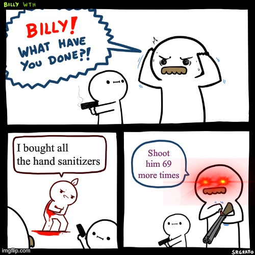 Billy, What Have You Done | I bought all the hand sanitizers Shoot him 69 more times | image tagged in billy what have you done | made w/ Imgflip meme maker