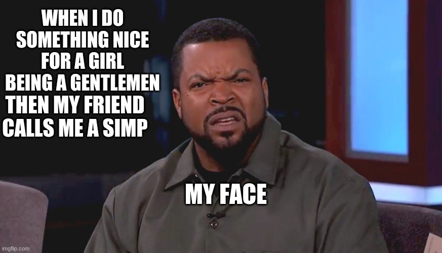Really? Ice Cube | WHEN I DO SOMETHING NICE FOR A GIRL BEING A GENTLEMEN THEN MY FRIEND CALLS ME A SIMP MY FACE | image tagged in really ice cube | made w/ Imgflip meme maker