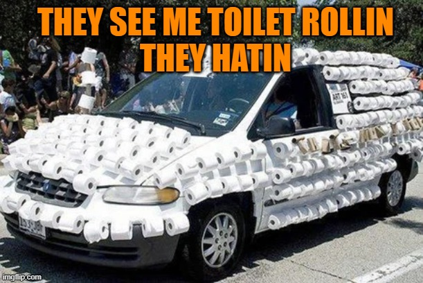 They see me toilet rollin | THEY SEE ME TOILET ROLLIN THEY HATIN | image tagged in toilet paper,rollin,hatin,rich,coronavirus,stockpile | made w/ Imgflip meme maker