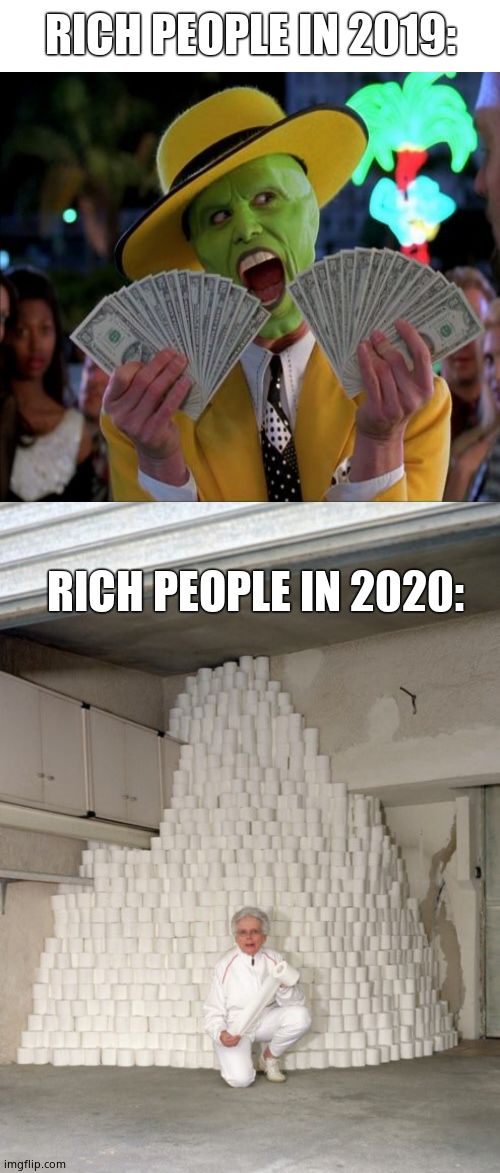 Rich people be like... |  RICH PEOPLE IN 2019:; RICH PEOPLE IN 2020: | image tagged in memes,mountain of toilet paper,rich people,funny memes,coronavirus,the mask | made w/ Imgflip meme maker