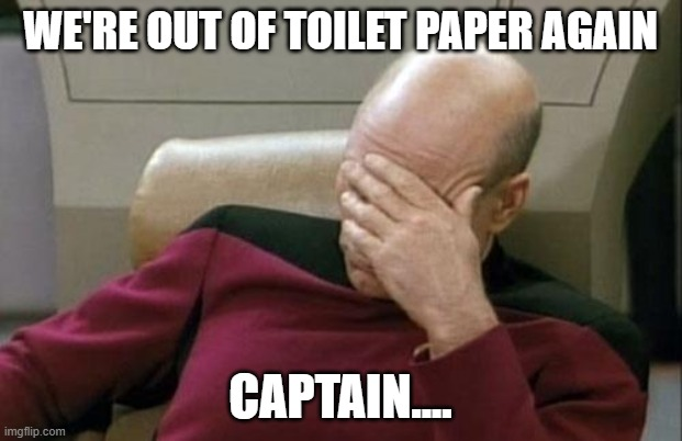 Captain Picard Facepalm | WE'RE OUT OF TOILET PAPER AGAIN CAPTAIN.... | image tagged in memes,captain picard facepalm | made w/ Imgflip meme maker