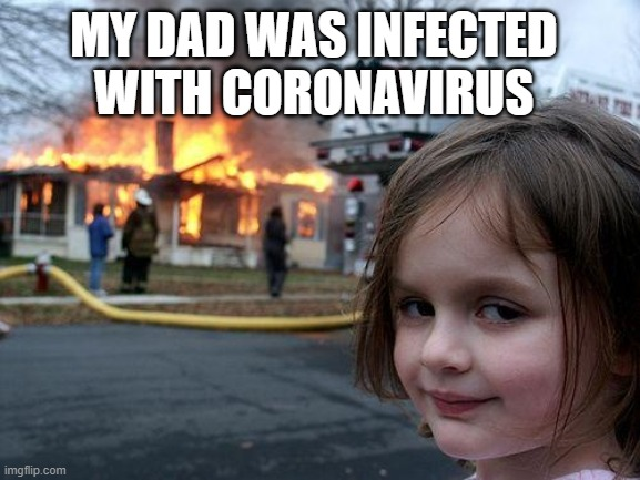 Disaster Girl Meme | MY DAD WAS INFECTED WITH CORONAVIRUS | image tagged in memes,disaster girl | made w/ Imgflip meme maker
